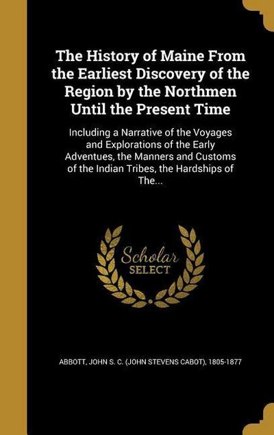 The History of Maine from the Earliest Discovery of the Region by the Northmen Until the Present Time: Including a Narrative of the Voyages and Explor