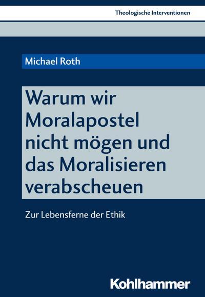 Warum wir Moralapostel nicht mögen und das Moralisieren verabscheuen: Zur Lebensferne der Ethik (Theologische Interventionen, Band 1)