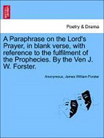A Paraphrase on the Lord's Prayer, in blank verse, with reference to the fulfilment of the Prophecies. By the Ven J. W. Forster.