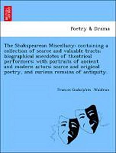 The Shakspearean Miscellany: containing a collection of scarce and valuable tracts; biographical anecdotes of theatrical performers; with portraits of ancient and modern actors: scarce and original poetry, and curious remains of antiquity.