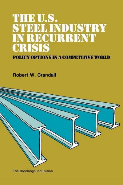 The U.S. Steel Industry in Recurrent Crisis: Policy Options in a Competitive World