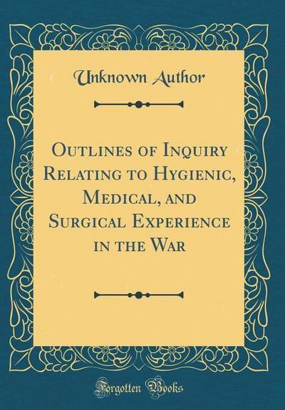 Outlines of Inquiry Relating to Hygienic, Medical, and Surgical Experience in the War (Classic Reprint)