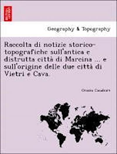 Raccolta di notizie storico-topografiche sull'antica e distrutta citta` di Marcina ... e sull'origine delle due citta` di Vietri e Cava.