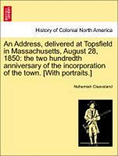 An Address, delivered at Topsfield in Massachusetts, August 28, 1850: the two hundredth anniversary of the incorporation of the town. [With portraits.]