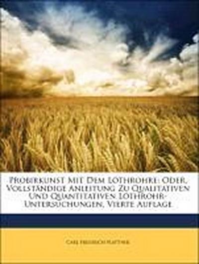 Probirkunst Mit Dem Löthrohre: Oder, Vollständige Anleitung Zu Qualitativen Und Quantitativen Löthrohr-Untersuchungen, Vierte Auflage