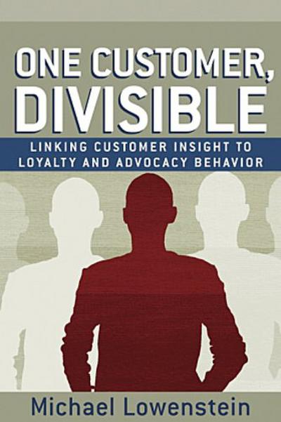 One Customer, Divisible: Linking Customer Insight to Loyalty and Advocacy Behavior: Target, Analyze, and Prosper