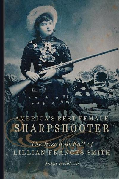 America's Best Female Sharpshooter: The Rise and Fall of Lillian Frances Smith