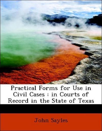 Practical Forms for Use in Civil Cases : in Courts of Record in the State of Texas