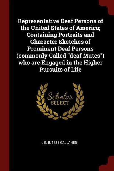 Representative Deaf Persons of the United States of America; Containing Portraits and Character Sketches of Prominent Deaf Persons (Commonly Called De