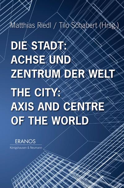 Die Stadt: Achse und Zentrum der Welt / The City: Axis and Cetre of the World