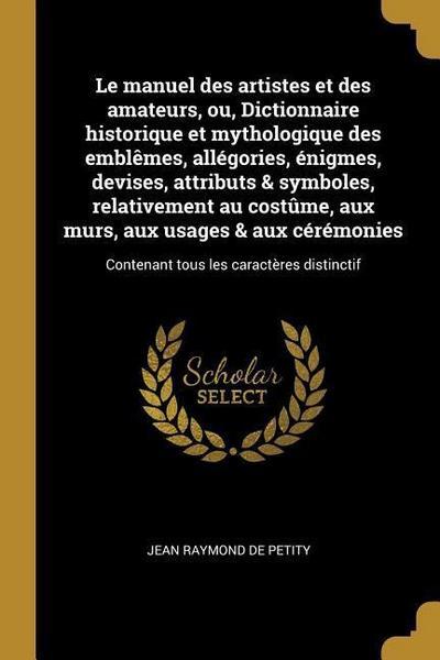 Le Manuel Des Artistes Et Des Amateurs, Ou, Dictionnaire Historique Et Mythologique Des Emblèmes, Allégories, Énigmes, Devises, Attributs & Symboles,