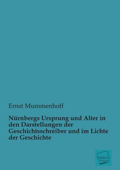 Nürnbergs Ursprung und Alter in den Darstellungen der Geschichtsschreiber und im Lichte der Geschichte
