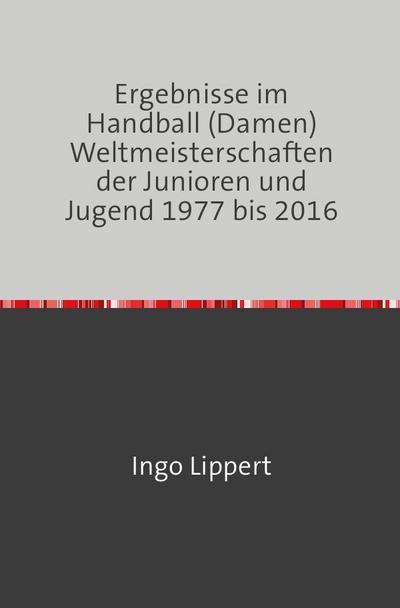 Ergebnisse im Handball (Damen) Weltmeisterschaften der Junioren und Jugend 1977 bis 2016
