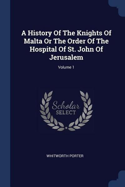 A History of the Knights of Malta or the Order of the Hospital of St. John of Jerusalem; Volume 1