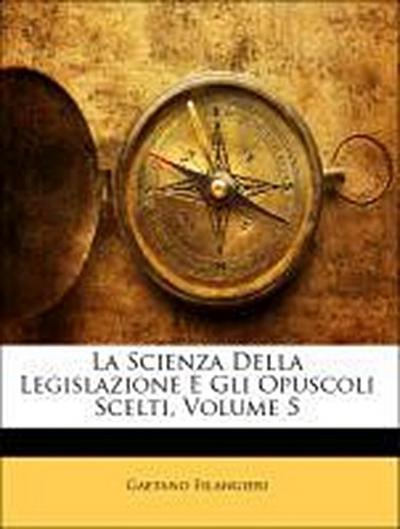 La Scienza Della Legislazione E Gli Opuscoli Scelti, Volume 5