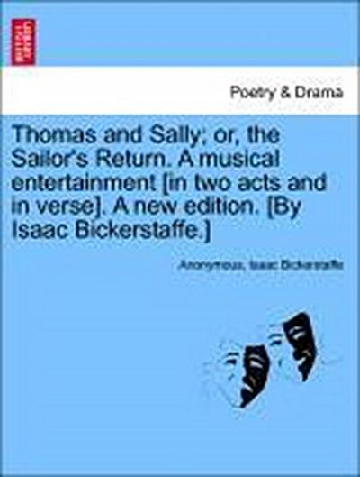 Thomas and Sally; or, the Sailor's Return. A musical entertainment [in two acts and in verse]. A new edition. [By Isaac Bickerstaffe.]