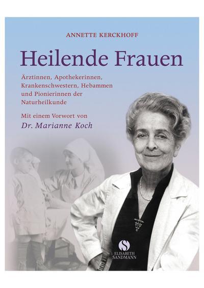 Heilende Frauen: Ärztinnen, Apothekerinnen, Krankenschwestern, Hebammen und Pionierinnen der Naturheilkunde