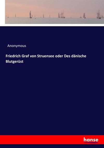 Friedrich Graf von Struensee oder Des dänische Blutgerüst