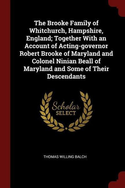 The Brooke Family of Whitchurch, Hampshire, England; Together with an Account of Acting-Governor Robert Brooke of Maryland and Colonel Ninian Beall of