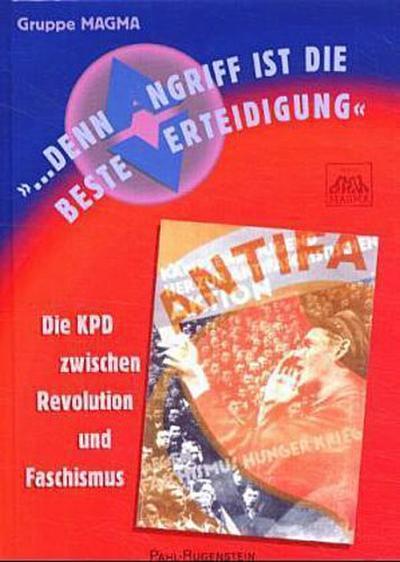 'Denn Angriff ist die beste Verteidigung'. Die KPD zwischen Revolution und Faschismus.