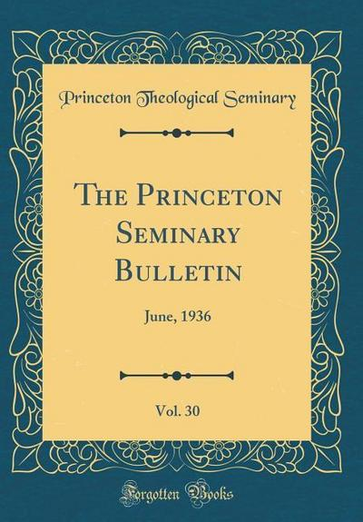 The Princeton Seminary Bulletin, Vol. 30: June, 1936 (Classic Reprint)