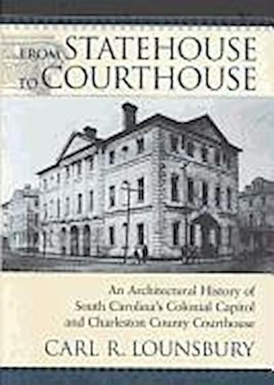 From Statehouse to Courthouse: An Architectural History of South Carolina's Colonial Capitol & Charleston Courthouse