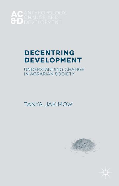 Decentring Development: Understanding Change in Agrarian Societies (Anthropology, Change, and Development)