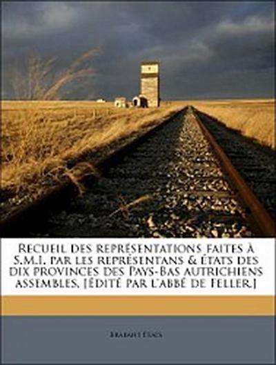 Recueil des représentations faites à S.M.I. par les représentans & états des dix provinces des Pays-Bas autrichiens assembles, [édité par l'abbé de Feller.] Volume 1