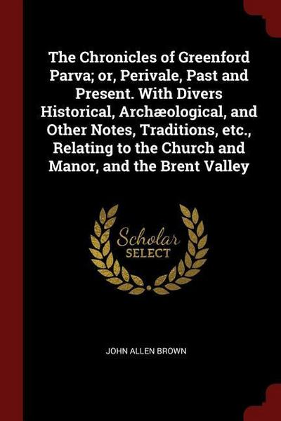 The Chronicles of Greenford Parva; Or, Perivale, Past and Present. with Divers Historical, Archaeological, and Other Notes, Traditions, Etc., Relating