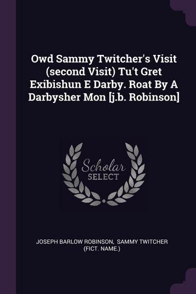 Owd Sammy Twitcher's Visit (Second Visit) Tu't Gret Exibishun E Darby. Roat by a Darbysher Mon [j.B. Robinson]