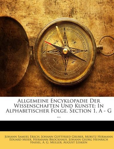 Allgemeine Encyklopadie Der Wissenschaften Und Kunste: In Alphabetischer Folge. Section 1, A - G ...