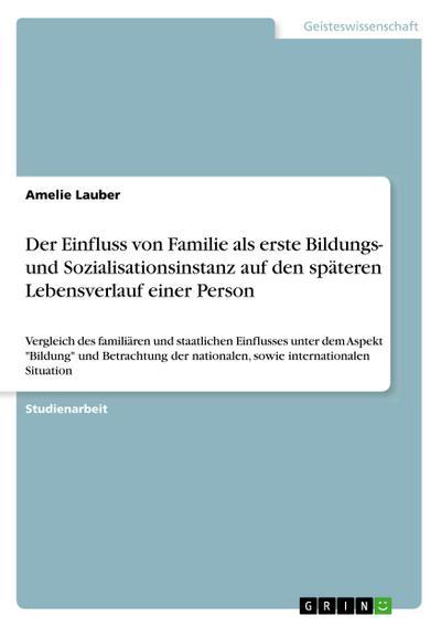 Der Einfluss von Familie als erste Bildungs- und Sozialisationsinstanz auf den späteren Lebensverlauf einer Person: Vergleich des familiären und ... nationalen, sowie internationalen Situation