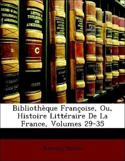 Bibliothèque Françoise, Ou, Histoire Littéraire De La France, Volumes 29-35