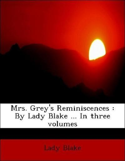 Mrs. Grey's Reminiscences : By Lady Blake ... In three volumes