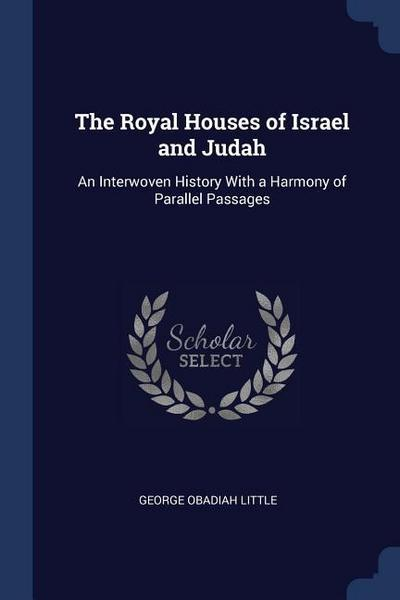 The Royal Houses of Israel and Judah: An Interwoven History with a Harmony of Parallel Passages