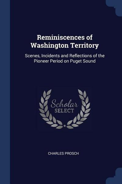 Reminiscences of Washington Territory: Scenes, Incidents and Reflections of the Pioneer Period on Puget Sound