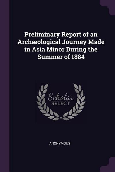 Preliminary Report of an Archæological Journey Made in Asia Minor During the Summer of 1884