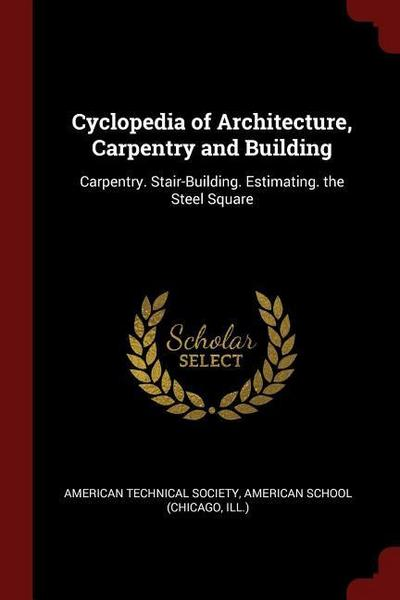 Cyclopedia of Architecture, Carpentry and Building: Carpentry. Stair-Building. Estimating. the Steel Square