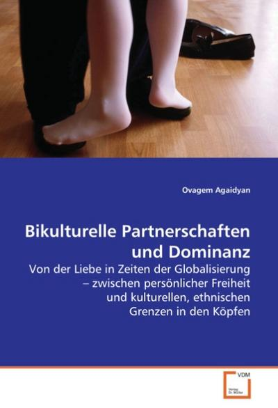 Bikulturelle Partnerschaften und Dominanz: Von der Liebe in Zeiten der Globalisierung - zwischen persönlicher Freiheit und kulturellen,ethnischen Grenzen in den Köpfen