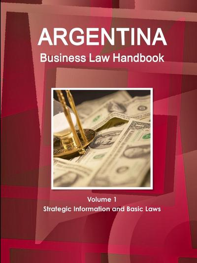 Argentina Business Law Handbook Volume 1 Strategic Information and Basic Laws