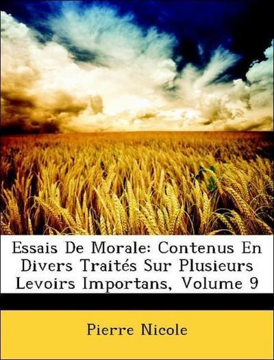 Essais De Morale: Contenus En Divers Traités Sur Plusieurs Levoirs Importans, Volume 9