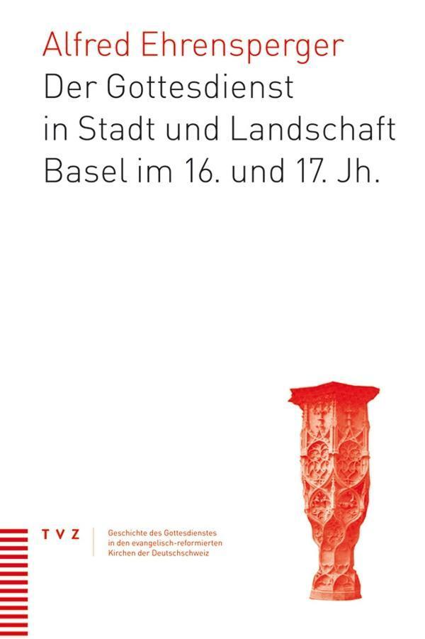 Der Gottesdienst in Stadt und Landschaft Basel im 16. und 17. Jh. Alfred Eh ...