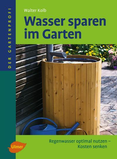 Wasser sparen im Garten; Regenwasser optimal nutzen - Kosten senken   ; Der Gartenprofi; Deutsch; , 72 farb. Fotos, 40 schw.-w. Zeichn., 22 schw.-w. Tab., 40 Zeichn. -