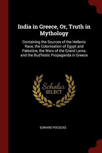India in Greece, Or, Truth in Mythology: Containing the Sources of the Hellenic Race, the Colonisation of Egypt and Palestine, the Wars of the Grand L