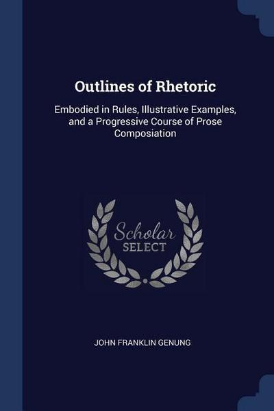 Outlines of Rhetoric: Embodied in Rules, Illustrative Examples, and a Progressive Course of Prose Composiation