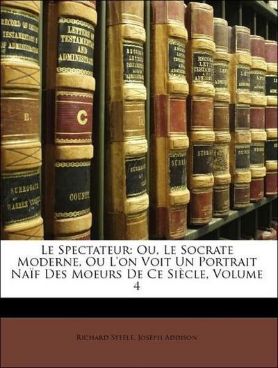 Le Spectateur: Ou, Le Socrate Moderne, Ou L'on Voit Un Portrait Naïf Des Moeurs De Ce Siècle, Volume 4