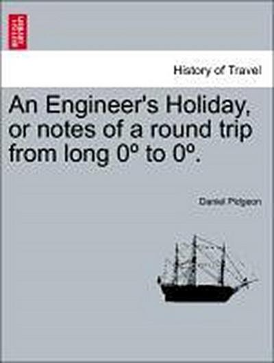 An Engineer's Holiday, or notes of a round trip from long 0º to 0º. Part I.-West, Part II.-East. Second Edition.