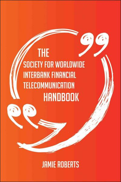 The Society for Worldwide Interbank Financial Telecommunication Handbook - Everything You Need To Know About Society for Worldwide Interbank Financial Telecommunication