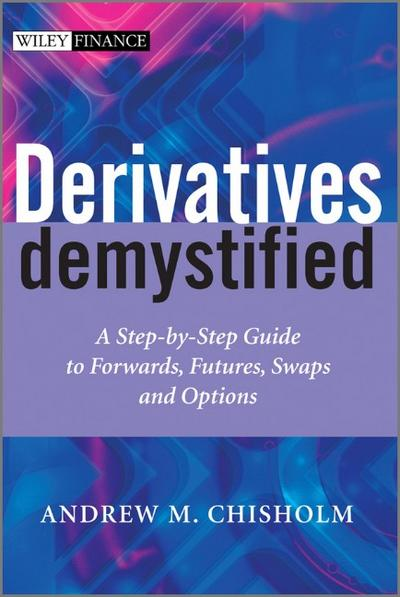 Derivatives Demystified: A Step-by-Step Guide to Forwards, Futures, Swaps and Options (Wiley Finance)