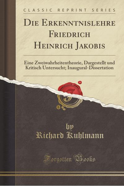Die Erkenntnislehre Friedrich Heinrich Jakobis: Eine Zweiwahrheitentheorie, Dargestellt Und Kritisch Untersucht; Inaugural-Dissertation (Classic Repri